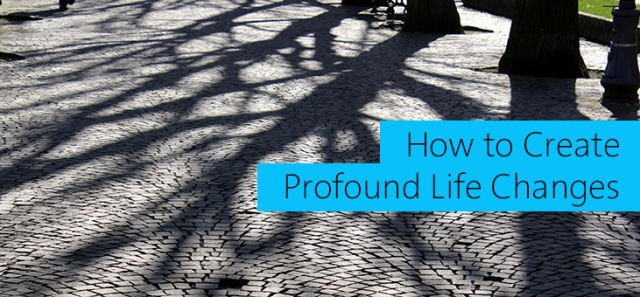 How-to-Create-Profound-Life-Changes-x