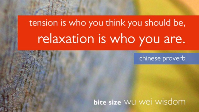 tension is who you think you sohuld be, relaxation is who you are